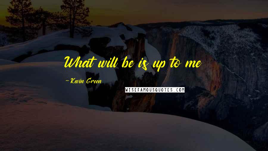 Kevin Green quotes: What will be is up to me