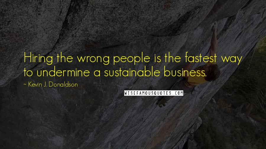 Kevin J. Donaldson quotes: Hiring the wrong people is the fastest way to undermine a sustainable business.