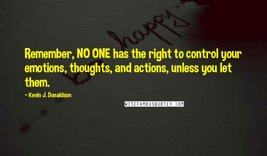 Kevin J. Donaldson quotes: Remember, NO ONE has the right to control your emotions, thoughts, and actions, unless you let them.