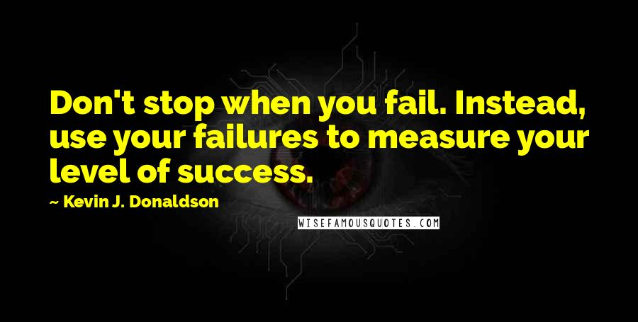 Kevin J. Donaldson quotes: Don't stop when you fail. Instead, use your failures to measure your level of success.