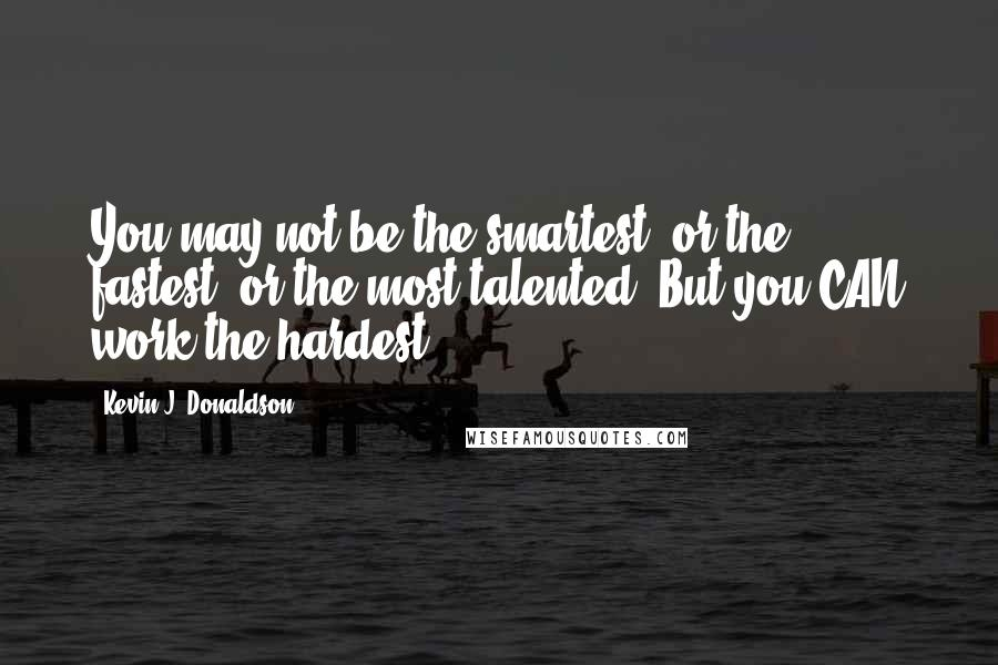 Kevin J. Donaldson quotes: You may not be the smartest, or the fastest, or the most talented. But you CAN work the hardest.