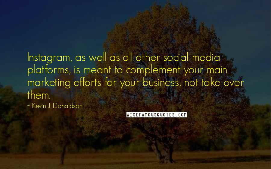 Kevin J. Donaldson quotes: Instagram, as well as all other social media platforms, is meant to complement your main marketing efforts for your business, not take over them.
