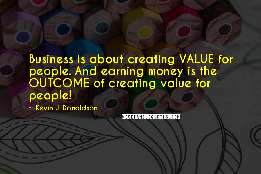 Kevin J. Donaldson quotes: Business is about creating VALUE for people. And earning money is the OUTCOME of creating value for people!
