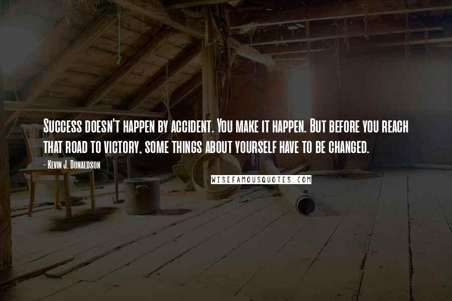Kevin J. Donaldson quotes: Success doesn't happen by accident. You make it happen. But before you reach that road to victory, some things about yourself have to be changed.