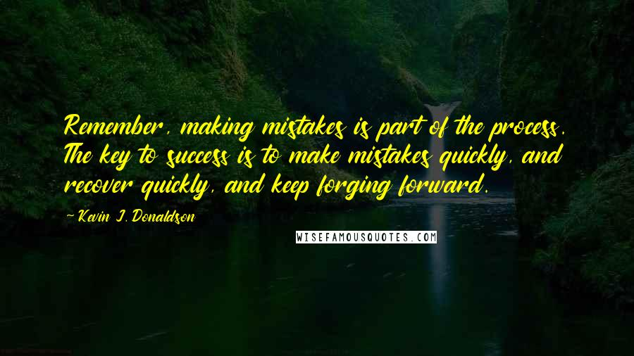 Kevin J. Donaldson quotes: Remember, making mistakes is part of the process. The key to success is to make mistakes quickly, and recover quickly, and keep forging forward.