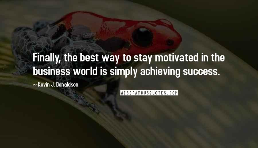 Kevin J. Donaldson quotes: Finally, the best way to stay motivated in the business world is simply achieving success.