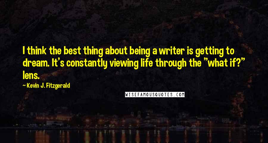 "Kevin J. Fitzgerald quotes: I think the best thing about being a writer is getting to dream. It's constantly viewing life through the ""what if?"" lens."