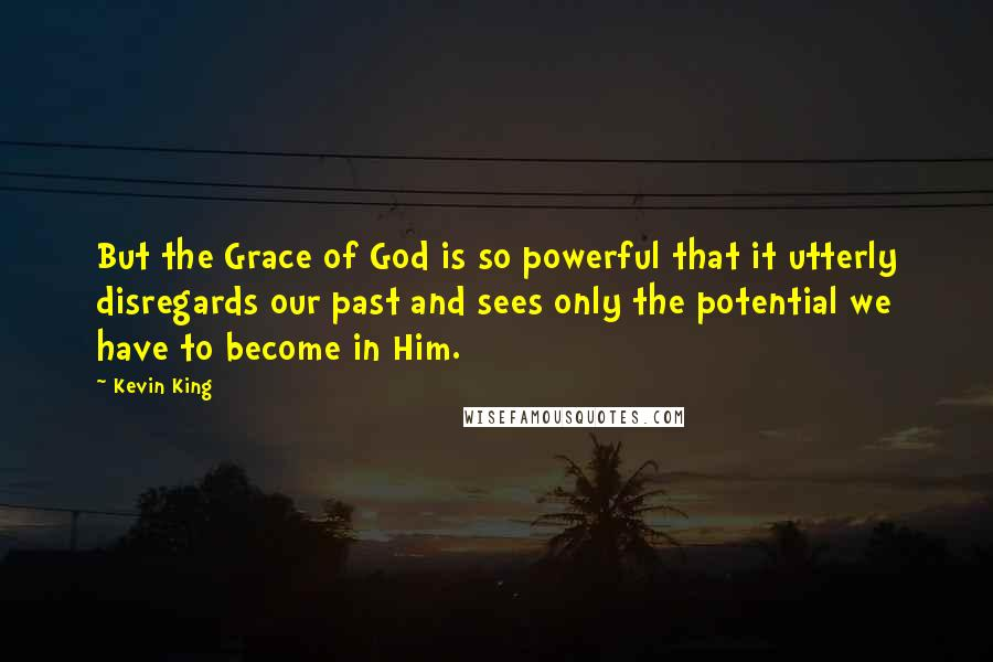 Kevin King quotes: But the Grace of God is so powerful that it utterly disregards our past and sees only the potential we have to become in Him.