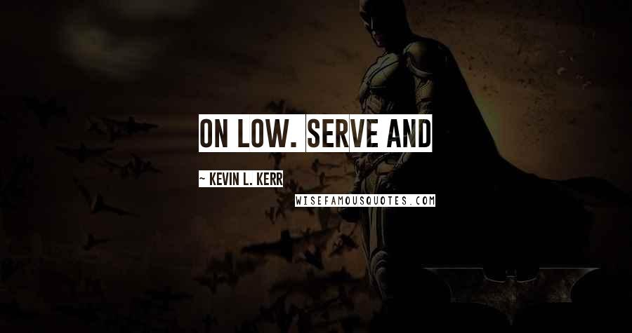 Kevin L. Kerr quotes: on low. Serve and