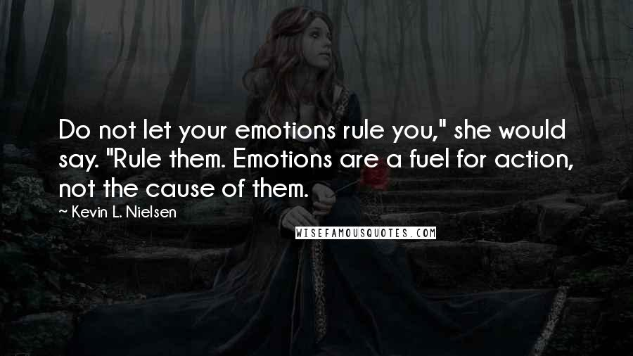 "Kevin L. Nielsen quotes: Do not let your emotions rule you,"" she would say. ""Rule them. Emotions are a fuel for action, not the cause of them."