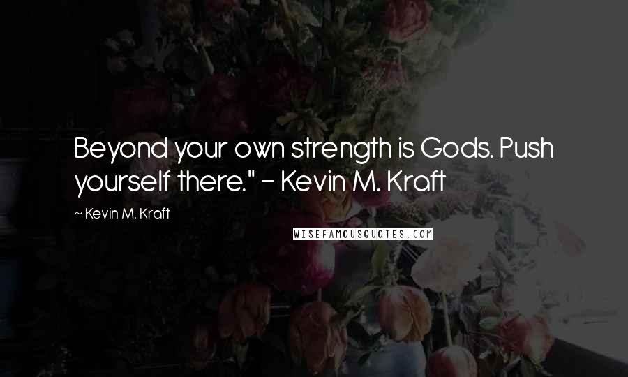 """Kevin M. Kraft quotes: Beyond your own strength is Gods. Push yourself there."""" - Kevin M. Kraft"""