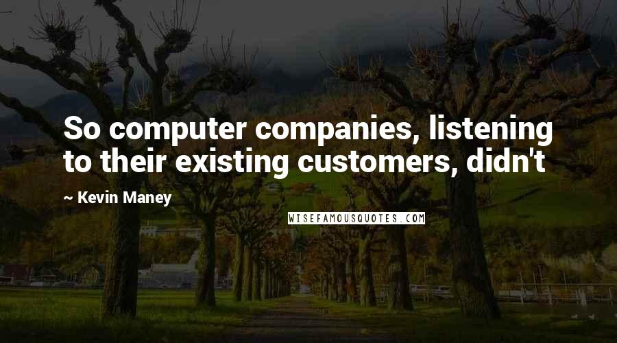 Kevin Maney quotes: So computer companies, listening to their existing customers, didn't