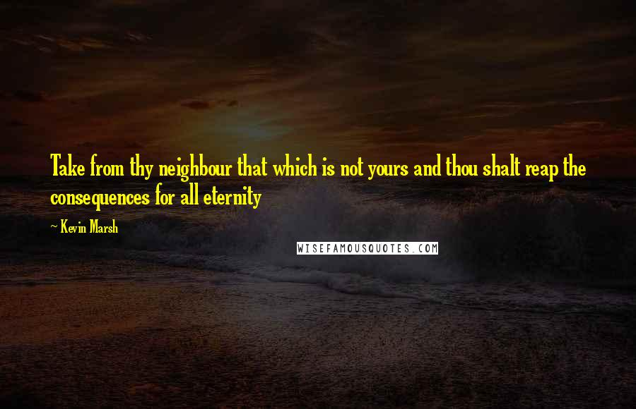 Kevin Marsh quotes: Take from thy neighbour that which is not yours and thou shalt reap the consequences for all eternity