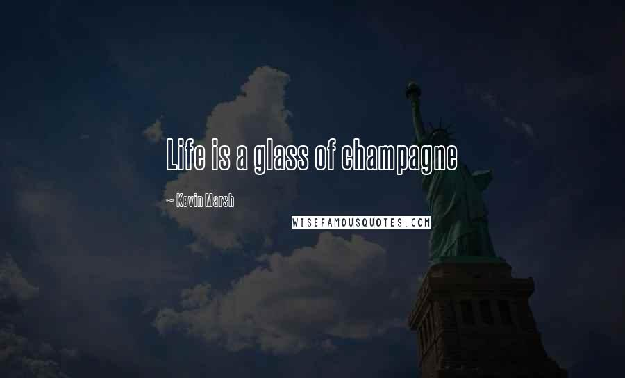 Kevin Marsh quotes: Life is a glass of champagne