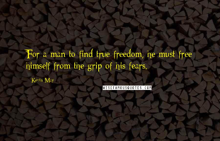 Kevin May quotes: For a man to find true freedom, he must free himself from the grip of his fears.