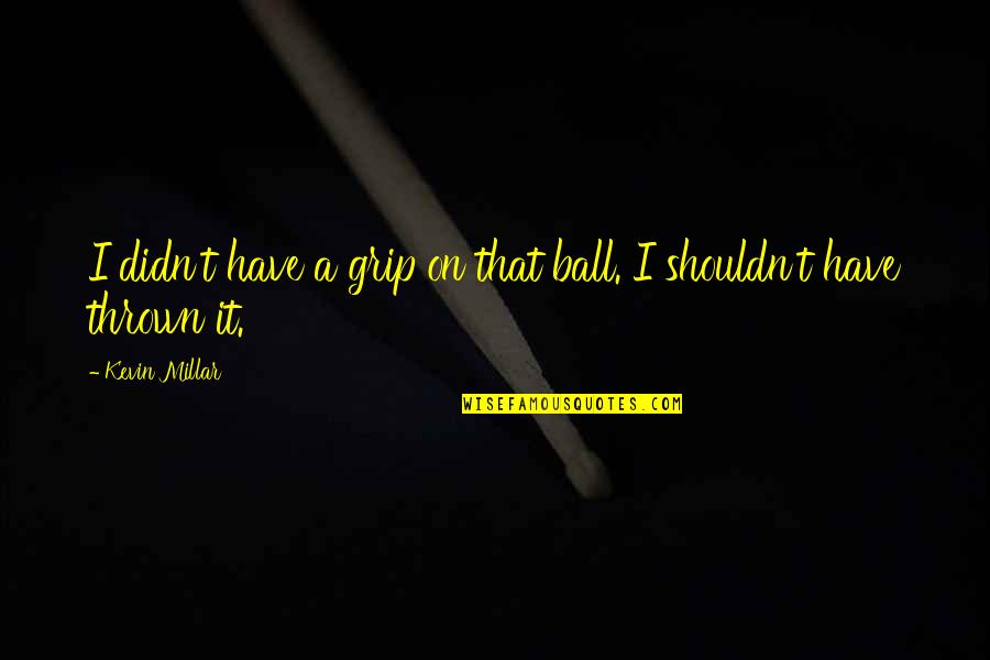 Kevin Millar Quotes By Kevin Millar: I didn't have a grip on that ball.