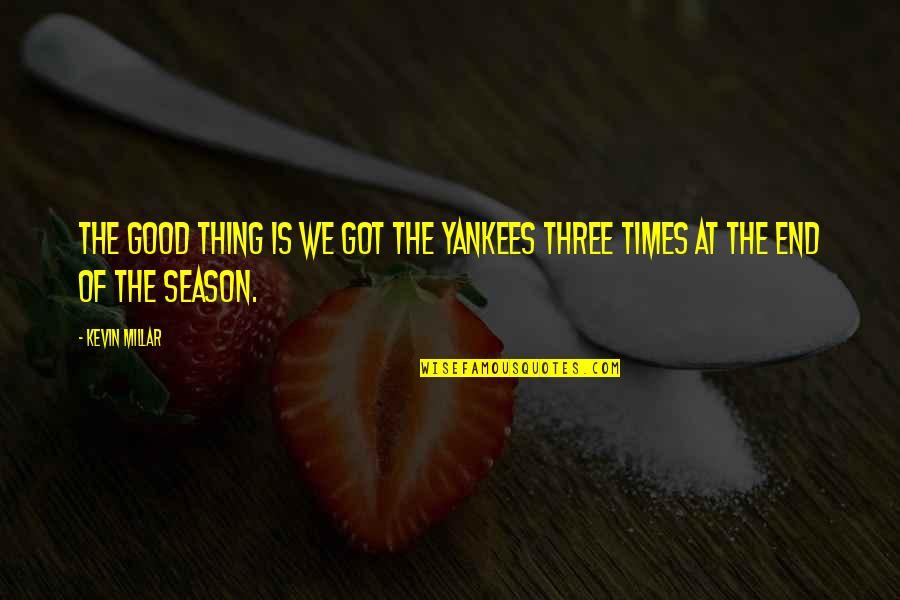 Kevin Millar Quotes By Kevin Millar: The good thing is we got the Yankees
