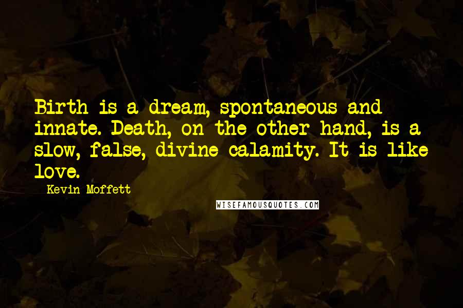 Kevin Moffett quotes: Birth is a dream, spontaneous and innate. Death, on the other hand, is a slow, false, divine calamity. It is like love.