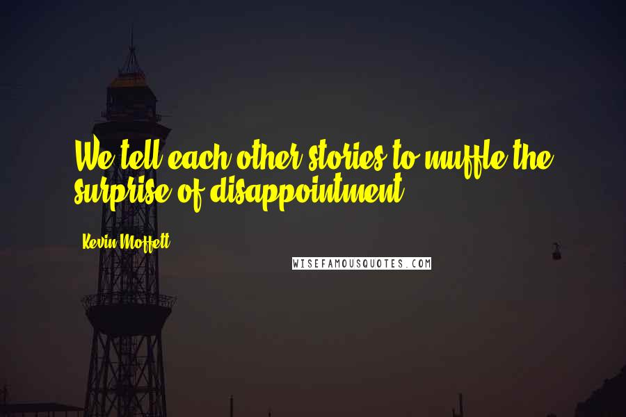Kevin Moffett quotes: We tell each other stories to muffle the surprise of disappointment.