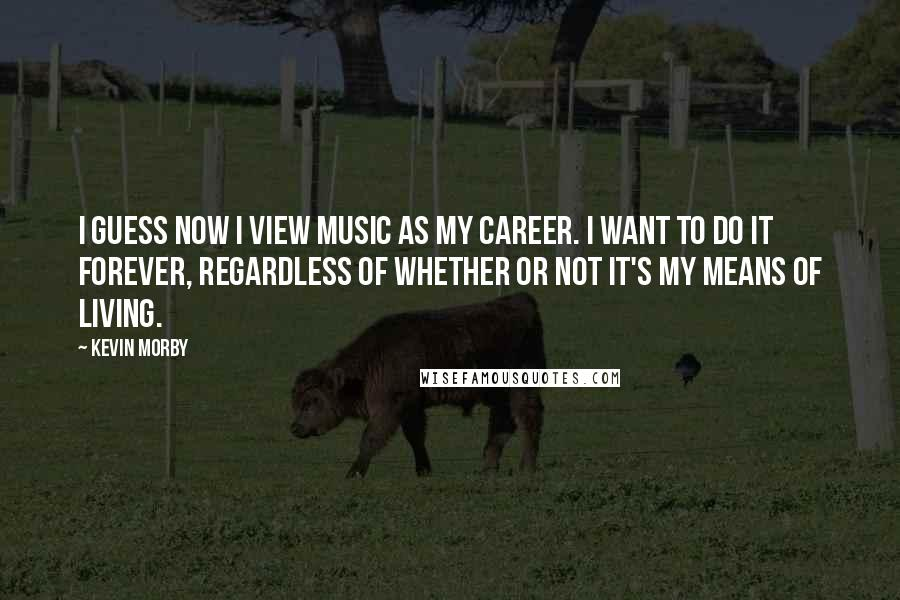 Kevin Morby quotes: I guess now I view music as my career. I want to do it forever, regardless of whether or not it's my means of living.