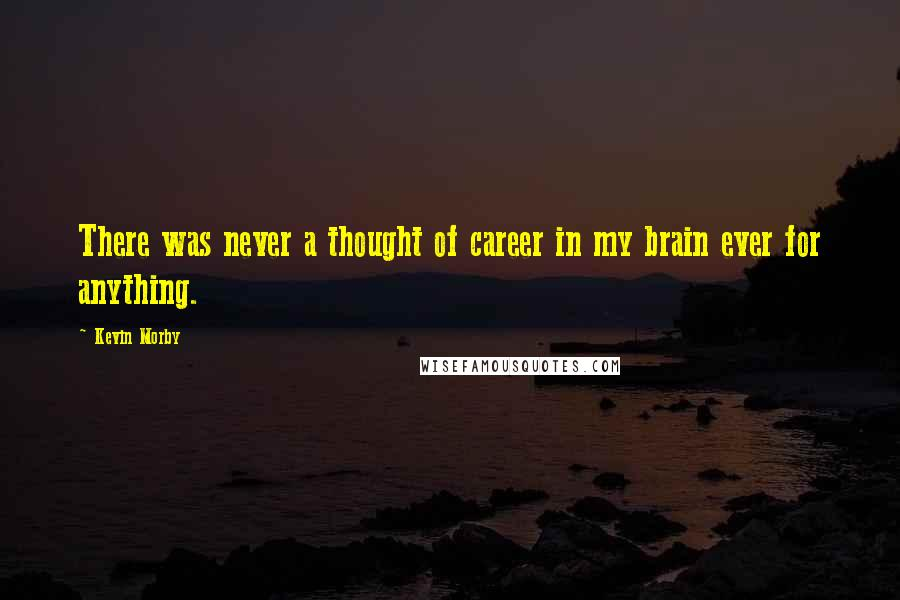 Kevin Morby quotes: There was never a thought of career in my brain ever for anything.