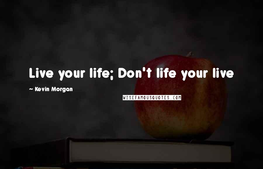 Kevin Morgan quotes: Live your life; Don't life your live
