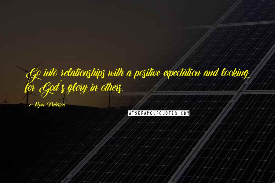 Kevin Paterson quotes: Go into relationships with a positive expectation and looking for God's glory in others.