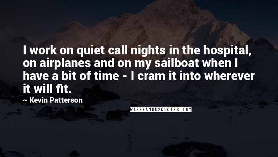 Kevin Patterson quotes: I work on quiet call nights in the hospital, on airplanes and on my sailboat when I have a bit of time - I cram it into wherever it will