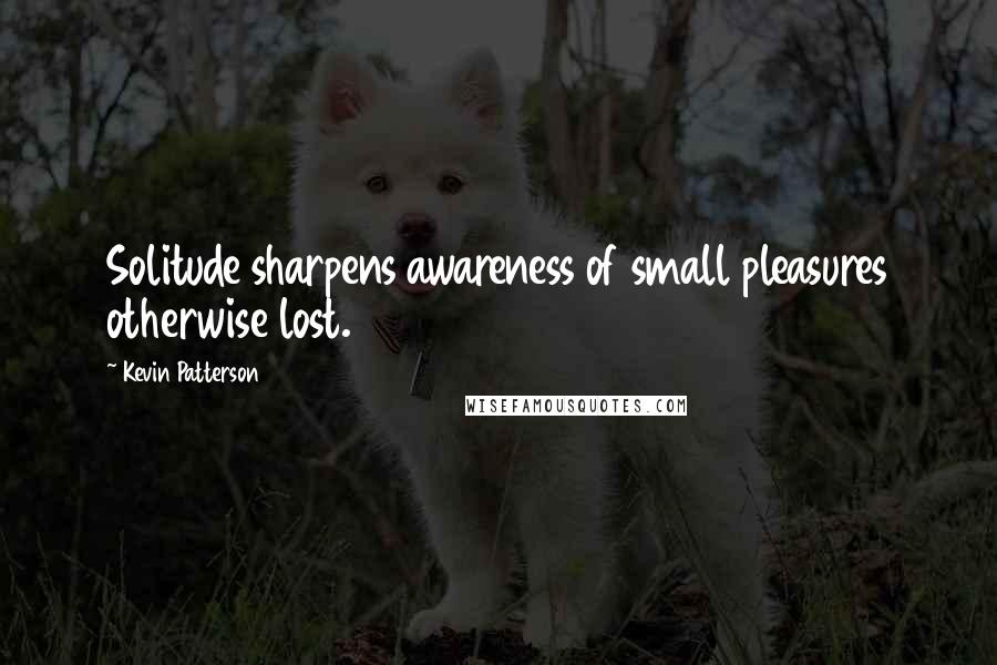 Kevin Patterson quotes: Solitude sharpens awareness of small pleasures otherwise lost.