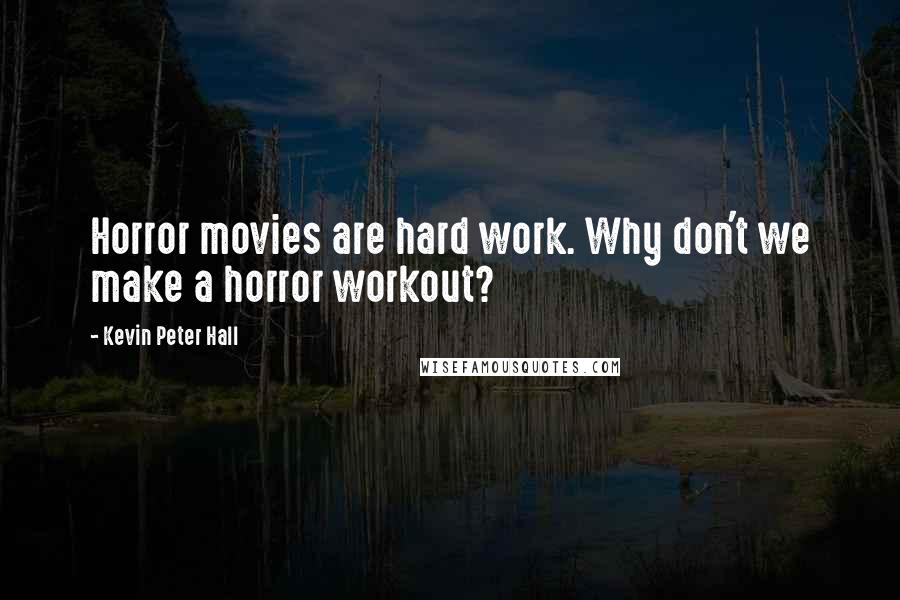 Kevin Peter Hall quotes: Horror movies are hard work. Why don't we make a horror workout?