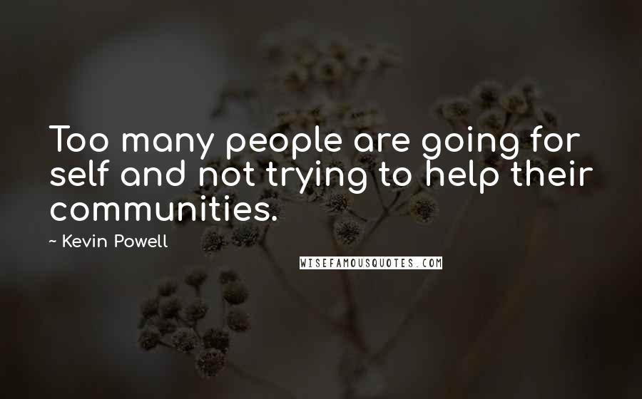 Kevin Powell quotes: Too many people are going for self and not trying to help their communities.