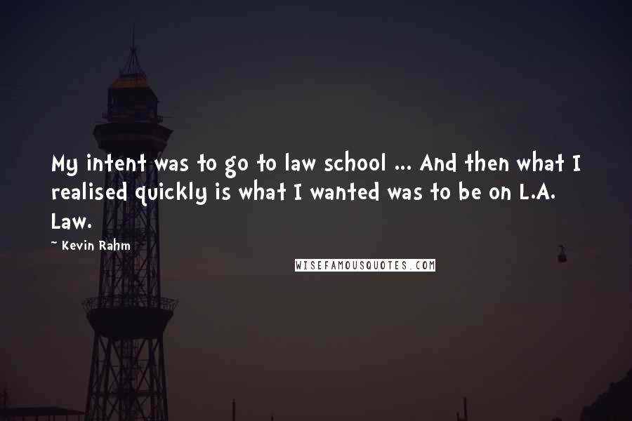 Kevin Rahm quotes: My intent was to go to law school ... And then what I realised quickly is what I wanted was to be on L.A. Law.