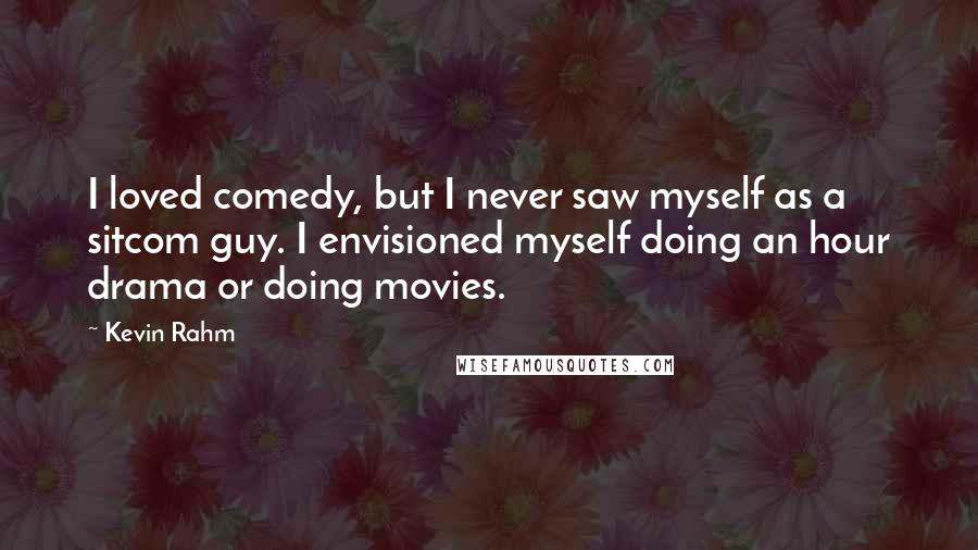 Kevin Rahm quotes: I loved comedy, but I never saw myself as a sitcom guy. I envisioned myself doing an hour drama or doing movies.