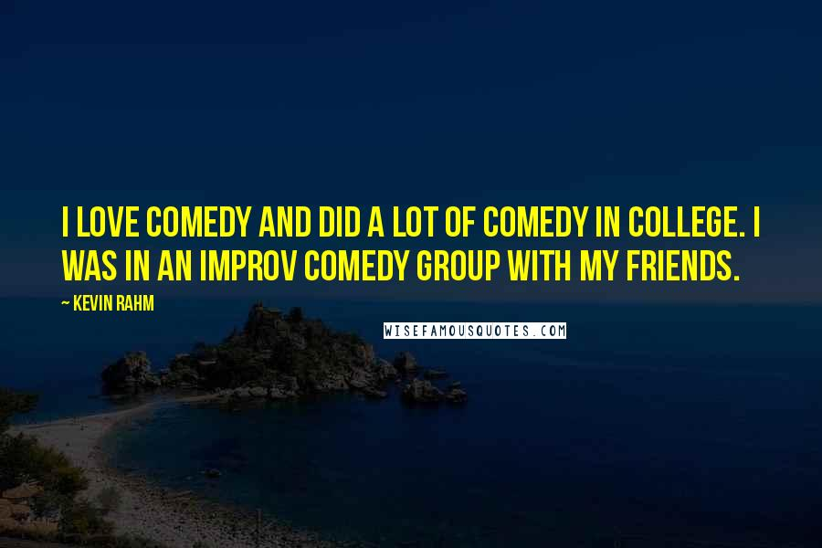 Kevin Rahm quotes: I love comedy and did a lot of comedy in college. I was in an improv comedy group with my friends.