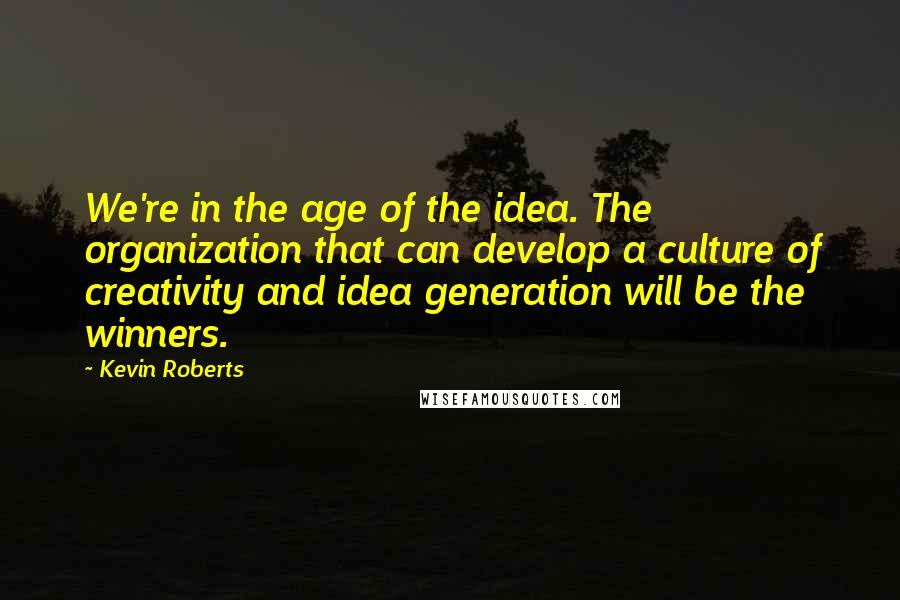 Kevin Roberts quotes: We're in the age of the idea. The organization that can develop a culture of creativity and idea generation will be the winners.