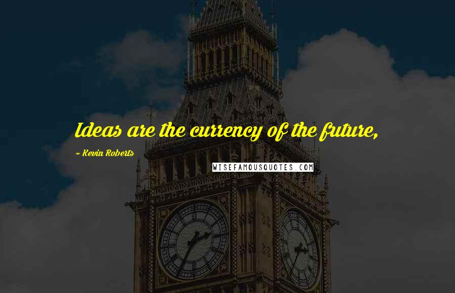 Kevin Roberts quotes: Ideas are the currency of the future,