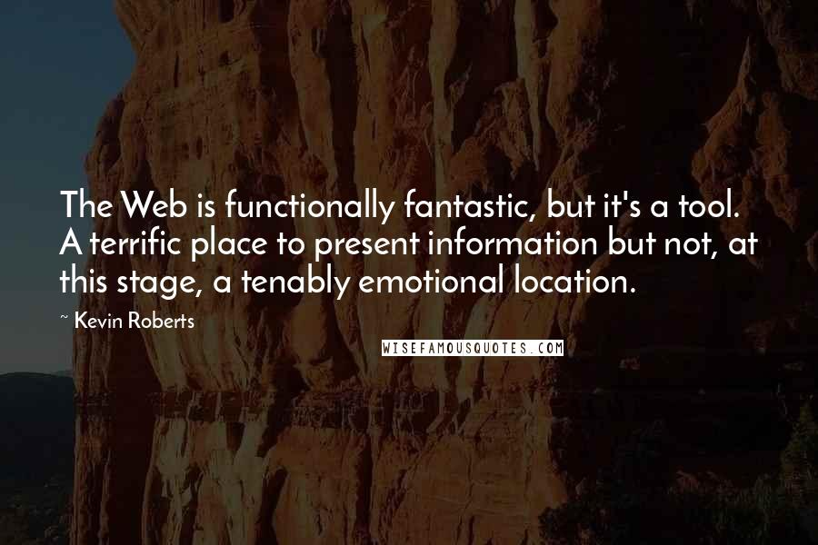 Kevin Roberts quotes: The Web is functionally fantastic, but it's a tool. A terrific place to present information but not, at this stage, a tenably emotional location.