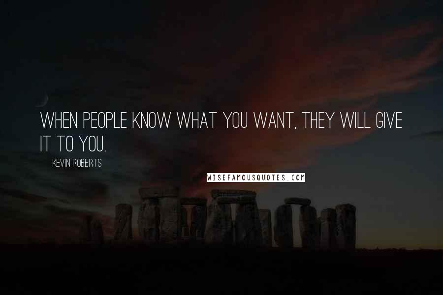 Kevin Roberts quotes: When people know what you want, they will give it to you.