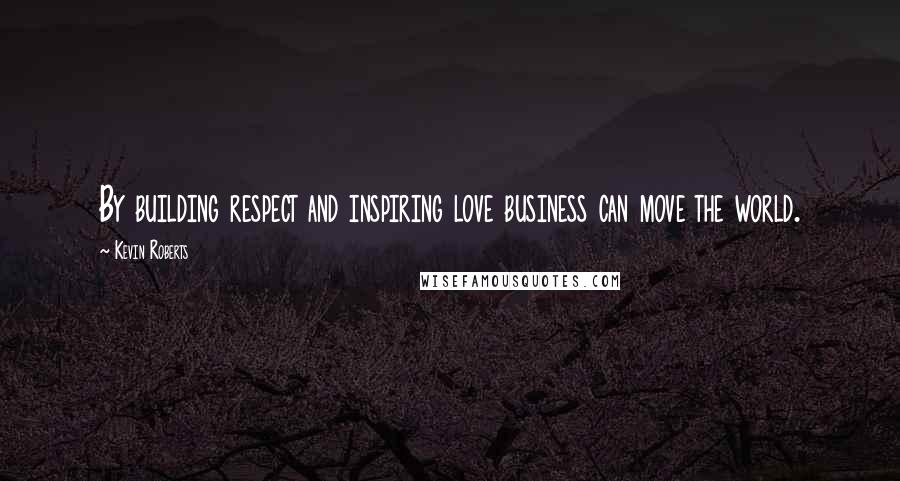 Kevin Roberts quotes: By building respect and inspiring love business can move the world.