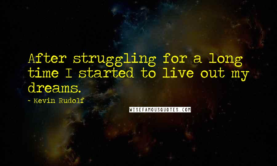 Kevin Rudolf quotes: After struggling for a long time I started to live out my dreams.