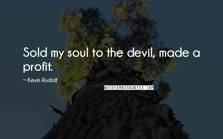 Kevin Rudolf quotes: Sold my soul to the devil, made a profit.