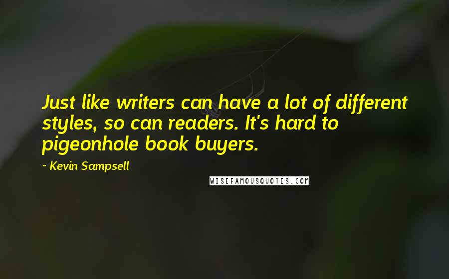 Kevin Sampsell quotes: Just like writers can have a lot of different styles, so can readers. It's hard to pigeonhole book buyers.