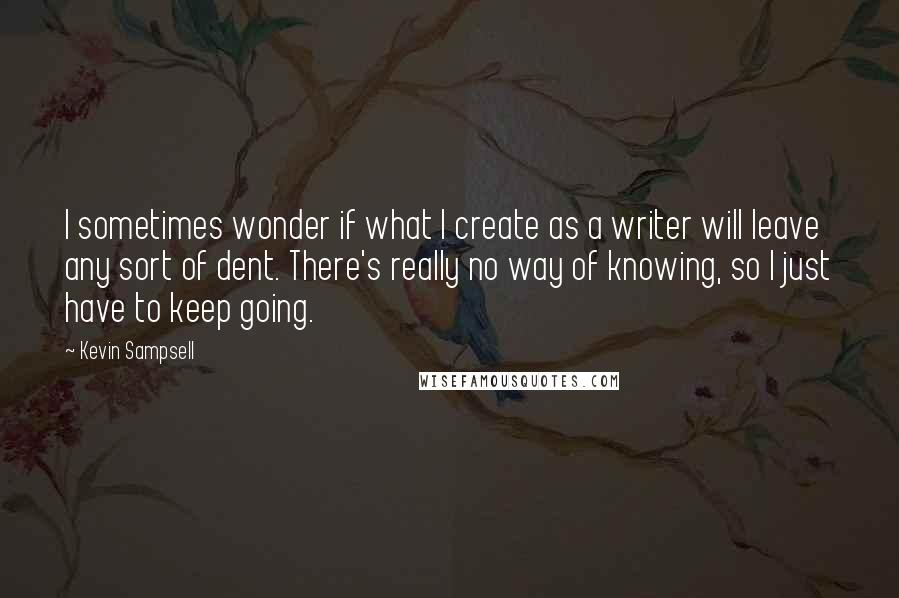 Kevin Sampsell quotes: I sometimes wonder if what I create as a writer will leave any sort of dent. There's really no way of knowing, so I just have to keep going.
