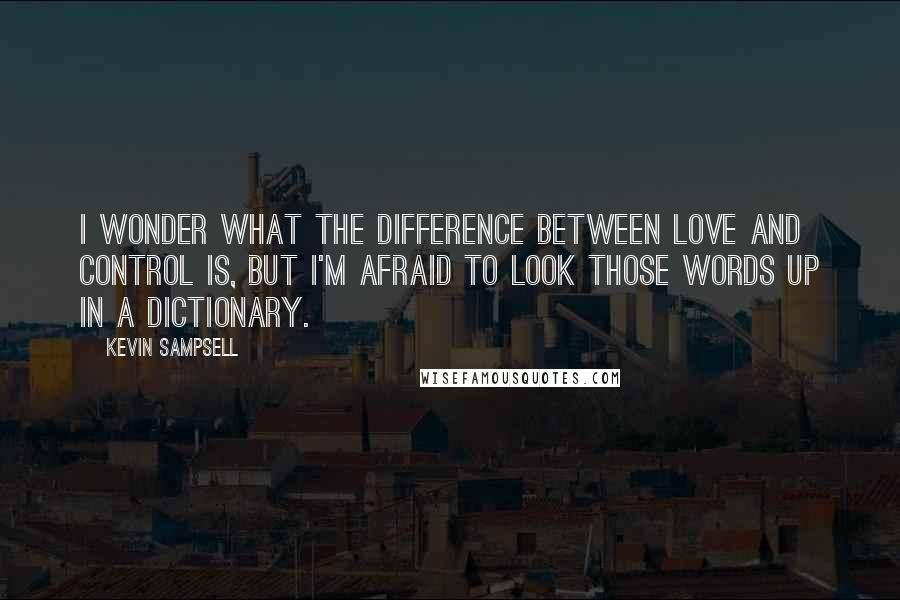 Kevin Sampsell quotes: I wonder what the difference between love and control is, but I'm afraid to look those words up in a dictionary.