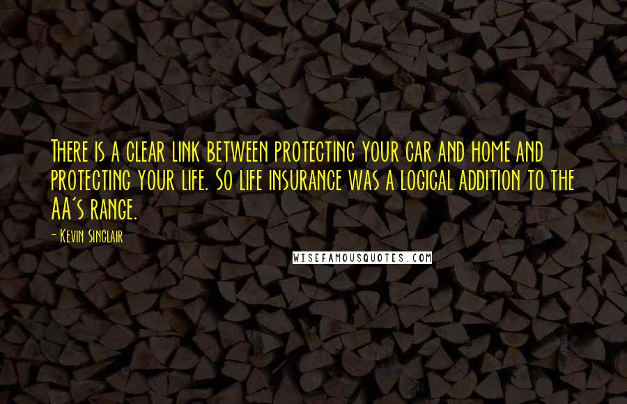 Kevin Sinclair quotes: There is a clear link between protecting your car and home and protecting your life. So life insurance was a logical addition to the AA's range.