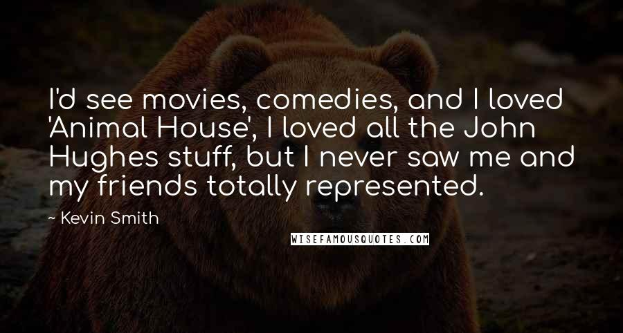 Kevin Smith quotes: I'd see movies, comedies, and I loved 'Animal House', I loved all the John Hughes stuff, but I never saw me and my friends totally represented.