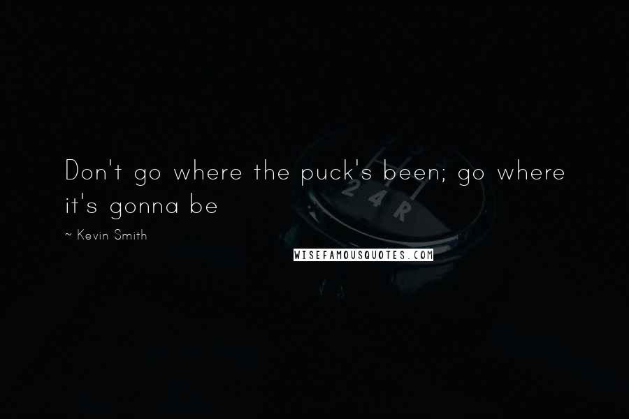 Kevin Smith quotes: Don't go where the puck's been; go where it's gonna be