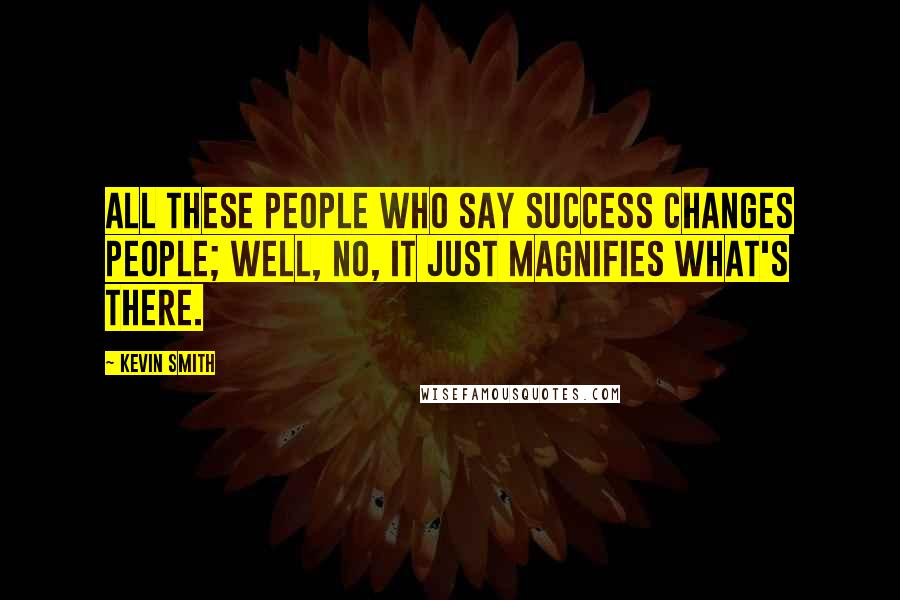 Kevin Smith quotes: All these people who say success changes people; well, no, it just magnifies what's there.
