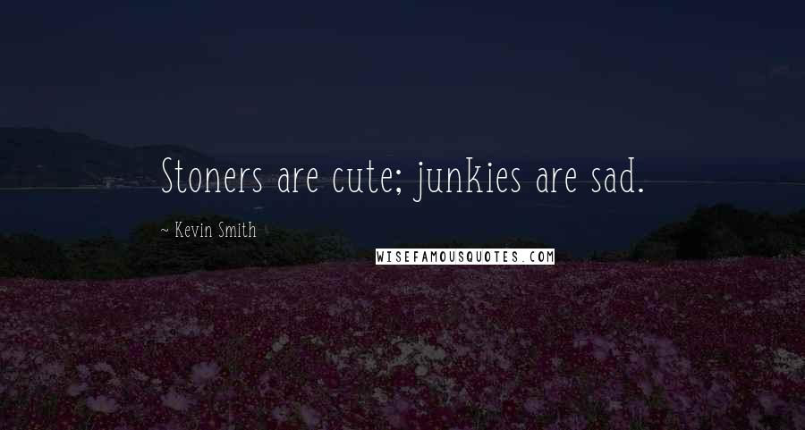 Kevin Smith quotes: Stoners are cute; junkies are sad.