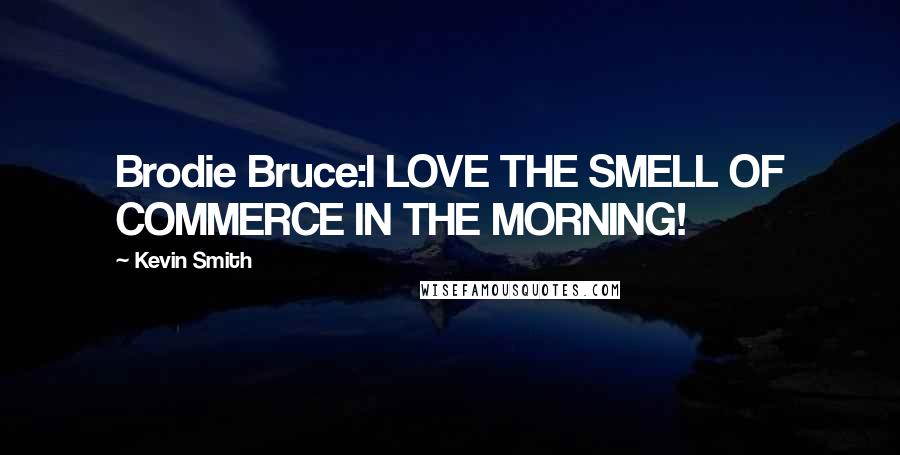 Kevin Smith quotes: Brodie Bruce:I LOVE THE SMELL OF COMMERCE IN THE MORNING!